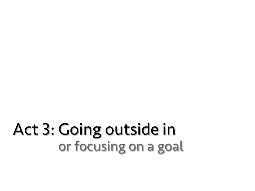 Act 3: Going outside in or focusing on a goal