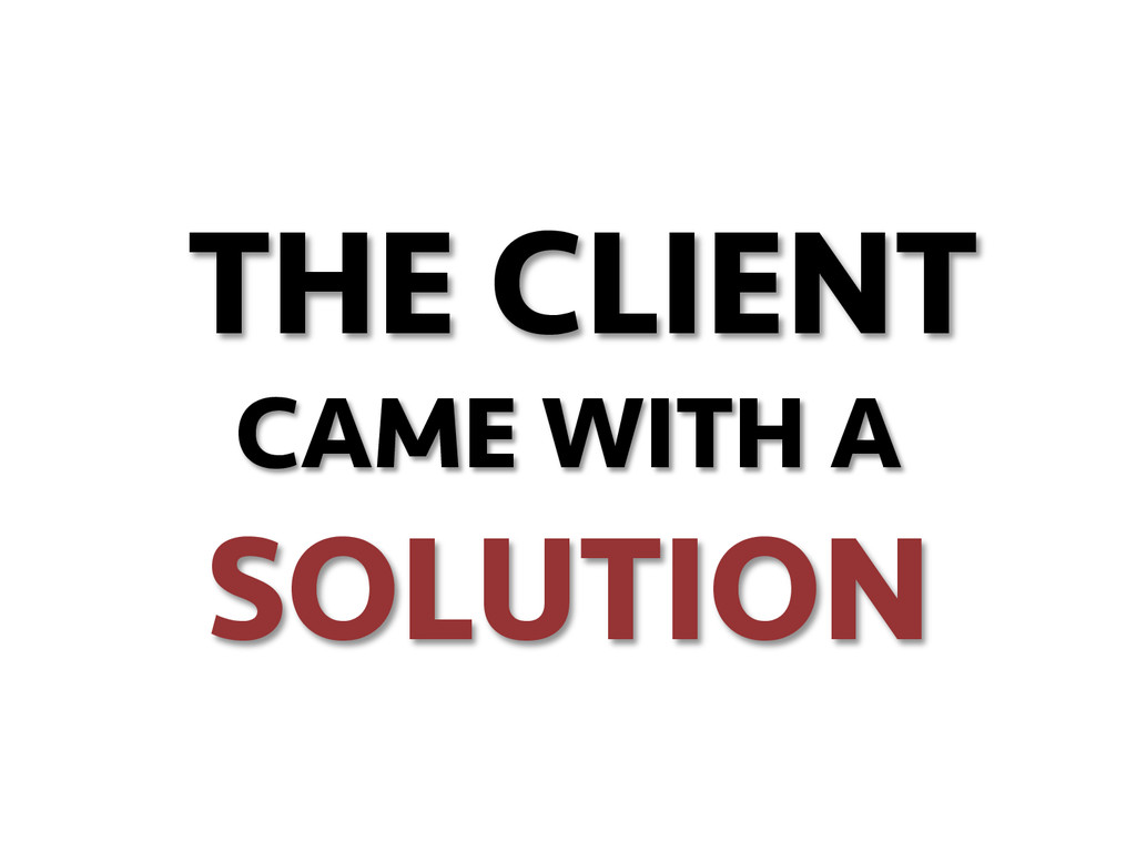 THE CLIENT CAME WITH A SOLUTION