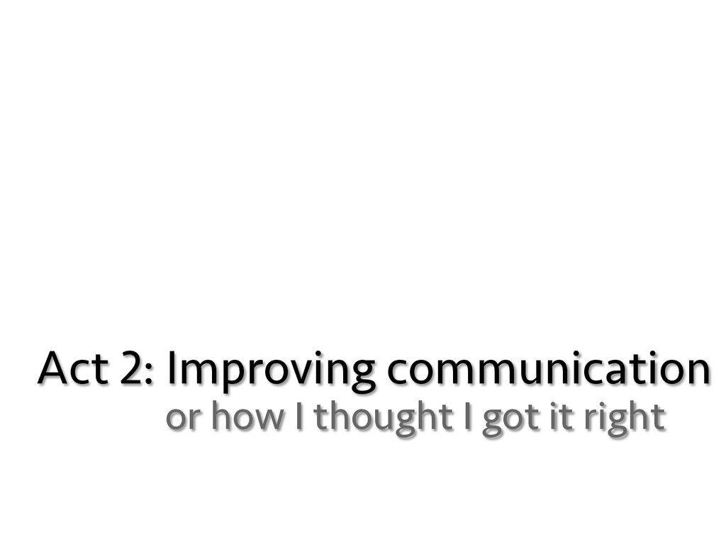 Act 2: Improving communication or how I thought...