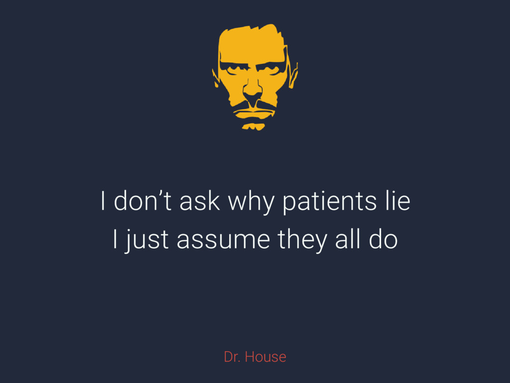 I don't ask why patients lie I just assume they...