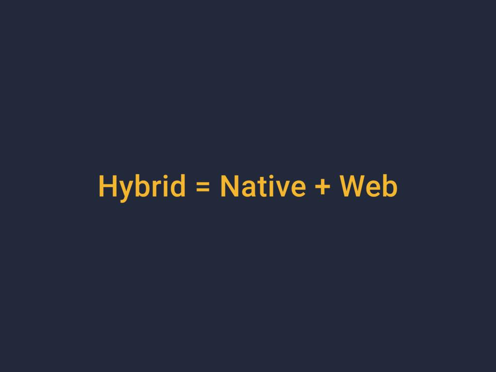 Hybrid = Native + Web