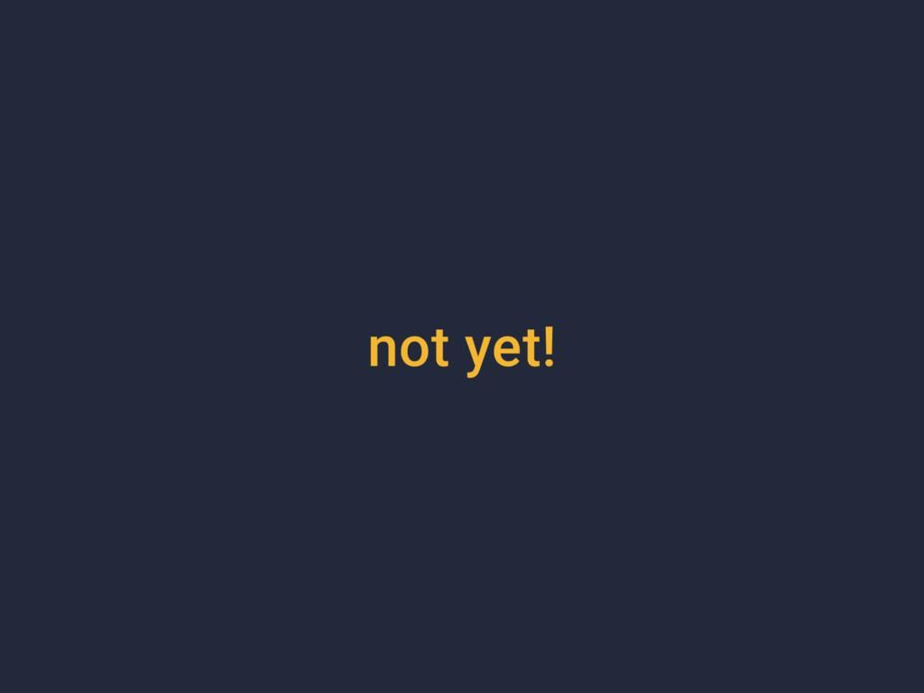 not yet!