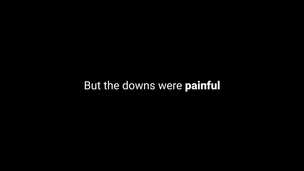 But the downs were painful
