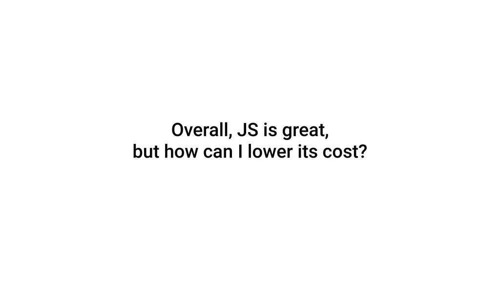 Overall, JS is great, but how can I lower its c...