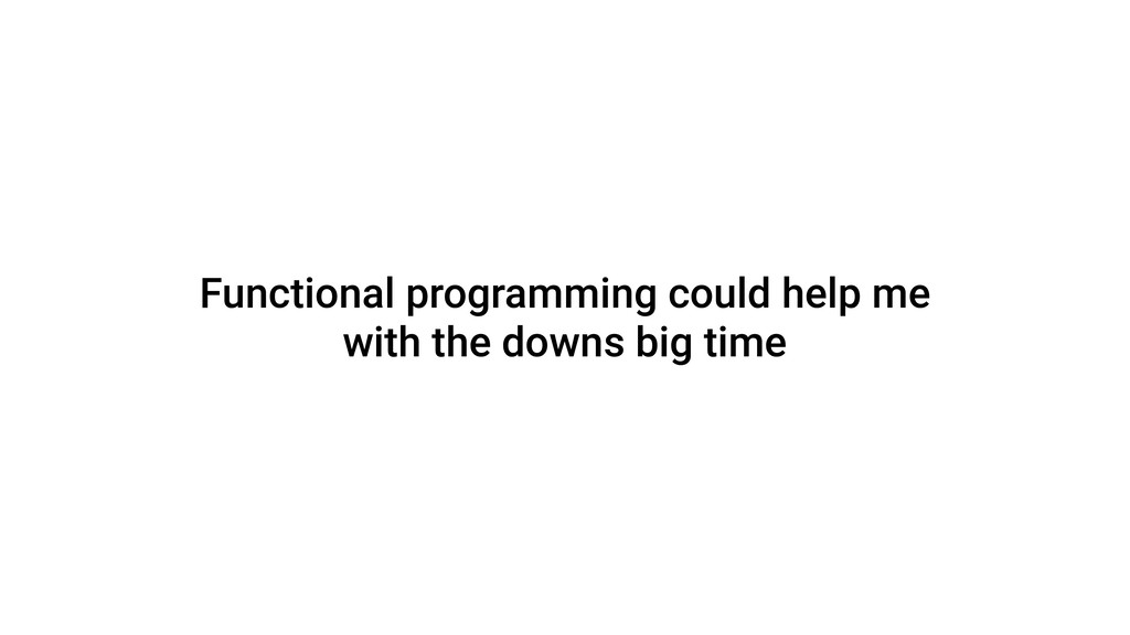 Functional programming could help me with the d...