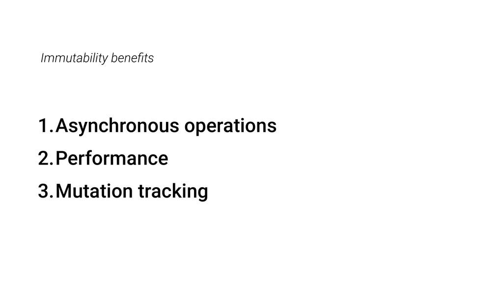 Immutability benefits 1.Asynchronous operations ...