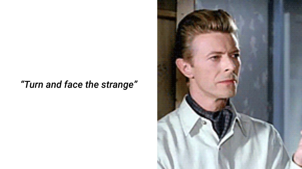 """""""Turn and face the strange"""""""