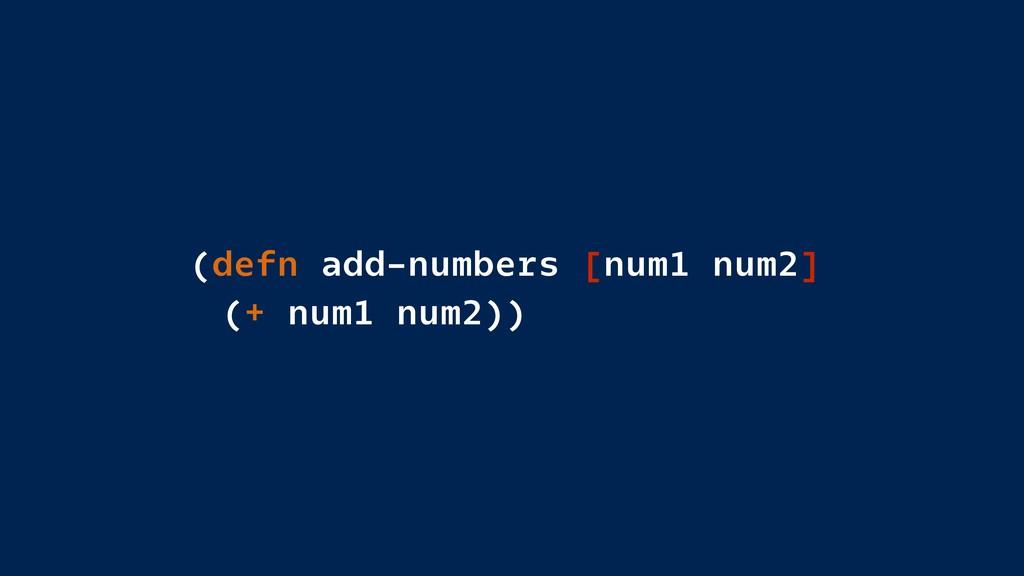 (defn add-numbers [num1 num2] (+ num1 num2))