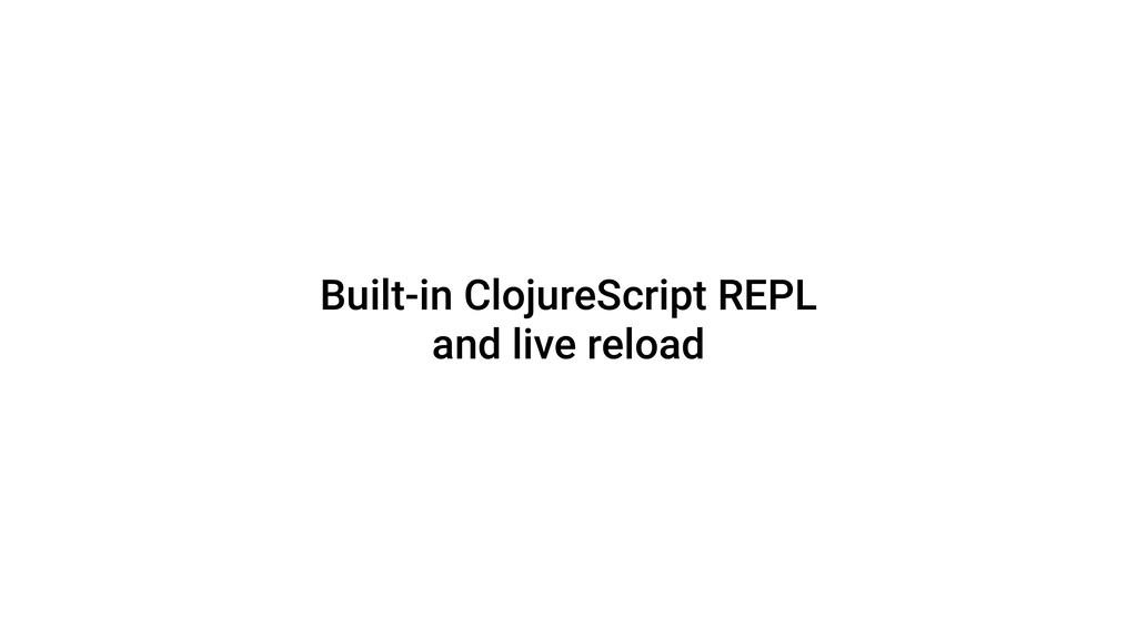 Built-in ClojureScript REPL and live reload