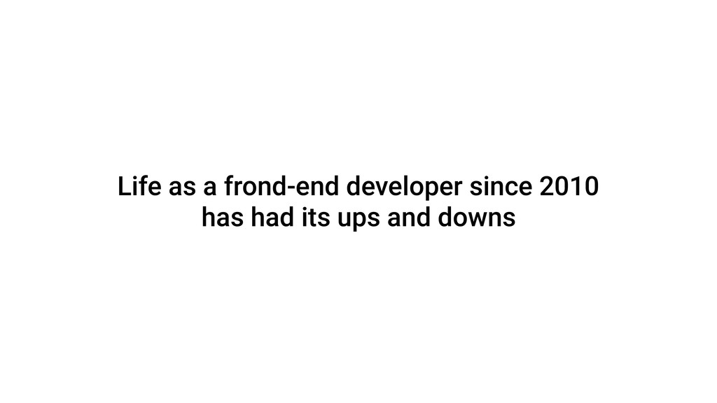 Life as a frond-end developer since 2010 has ha...