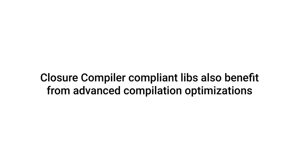 Closure Compiler compliant libs also benefit fro...