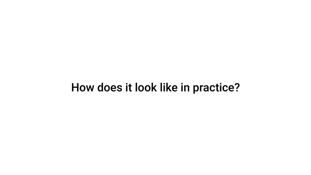 How does it look like in practice?