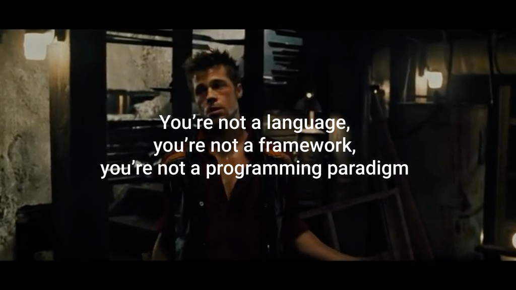 You're not a language, you're not a framework, ...