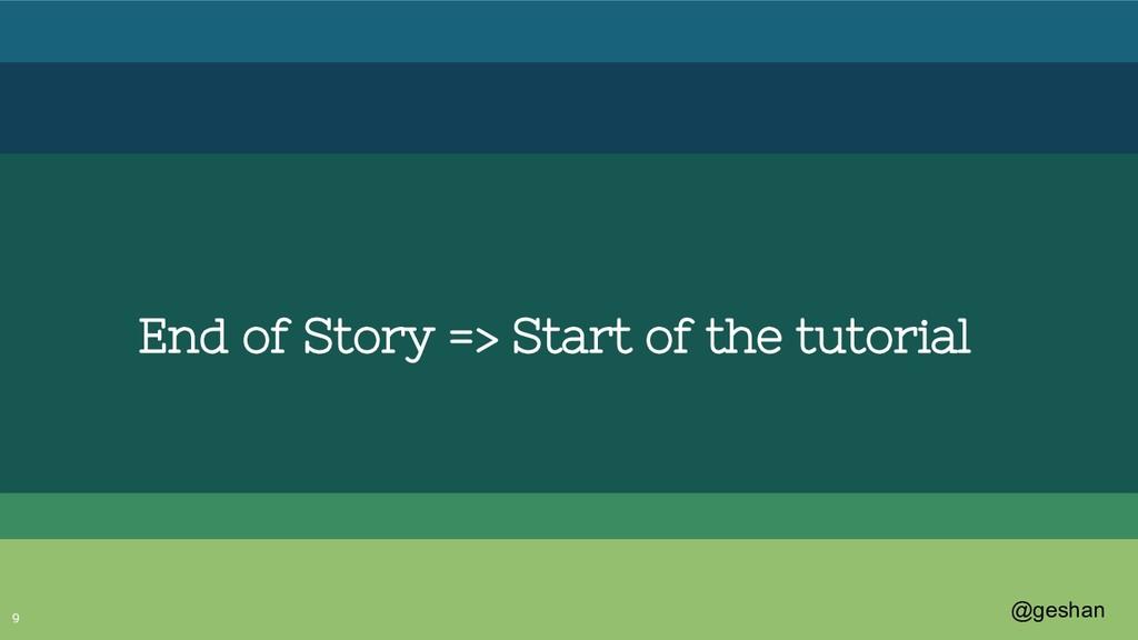 @geshan 9 End of Story => Start of the tutorial