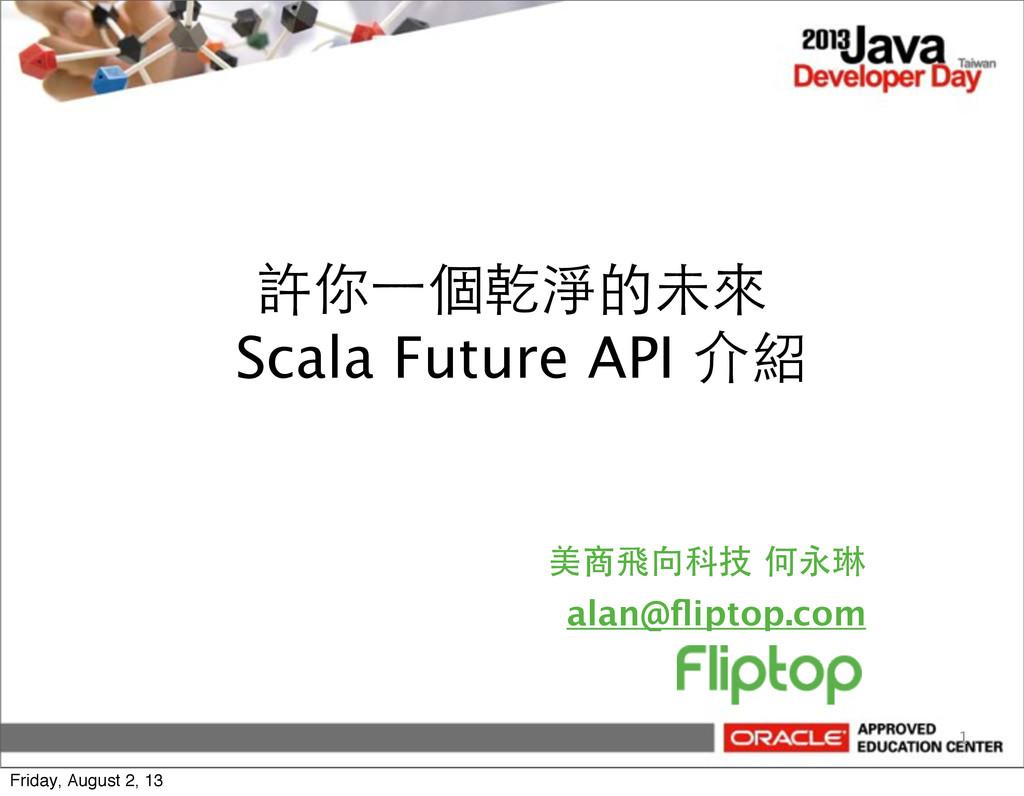 許你⼀一個乾淨的未來 Scala Future API 介紹 美商飛向科技 何永琳 alan@...
