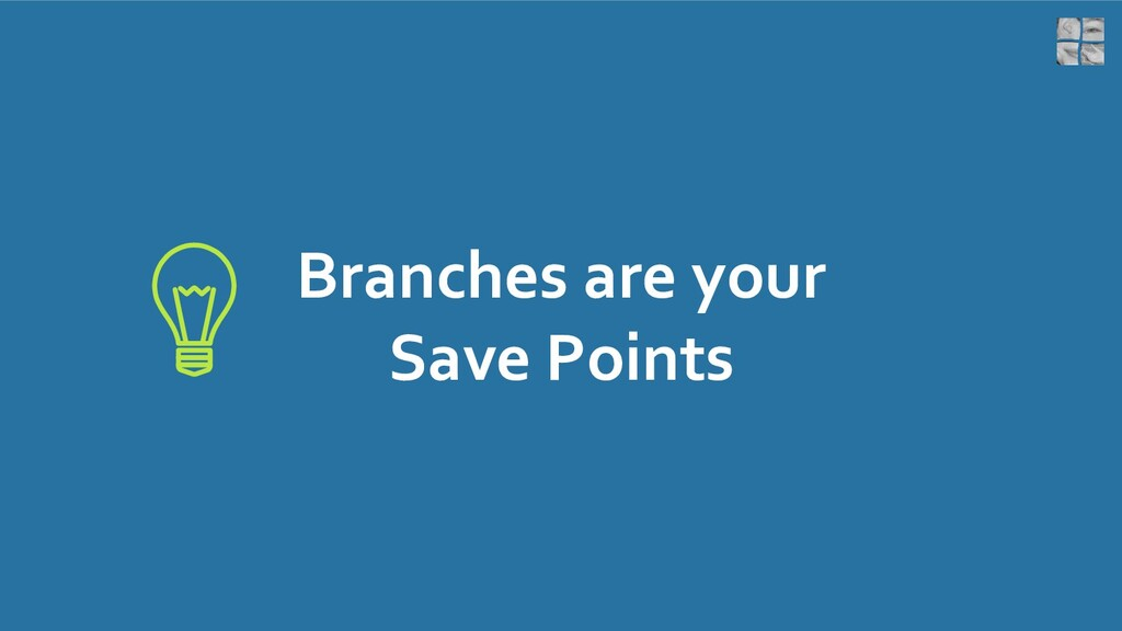 Branches are your Save Points