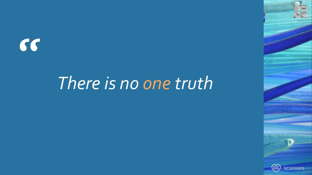 """ There is no one truth kconnors"