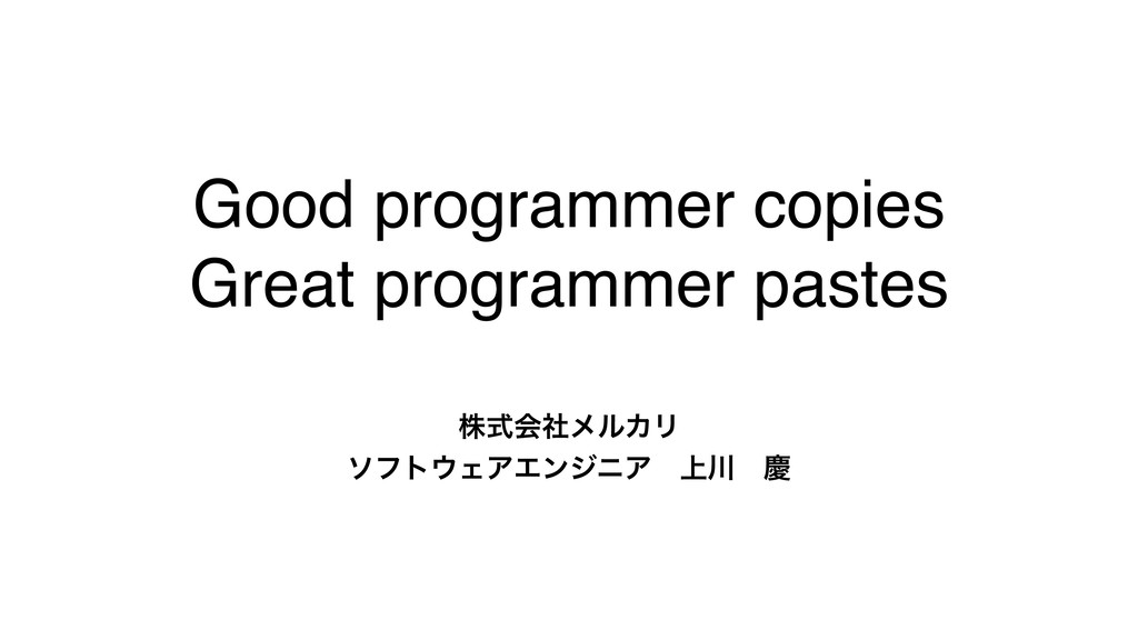 Good programmer copies Great programmer pastes ...