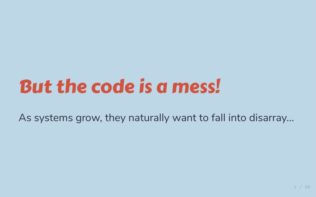 But the code is a mess! As systems grow, they n...