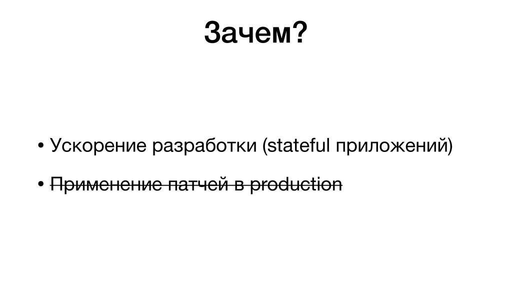 Зачем? • Ускорение разработки (stateful приложе...