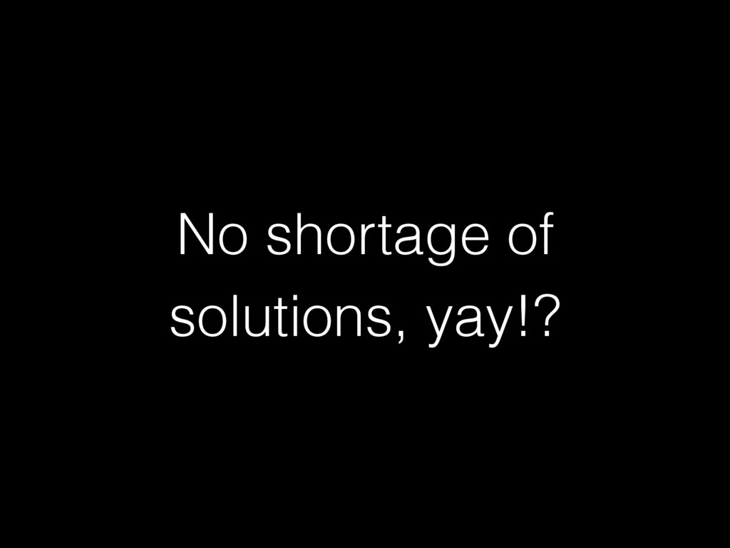 No shortage of solutions, yay!?