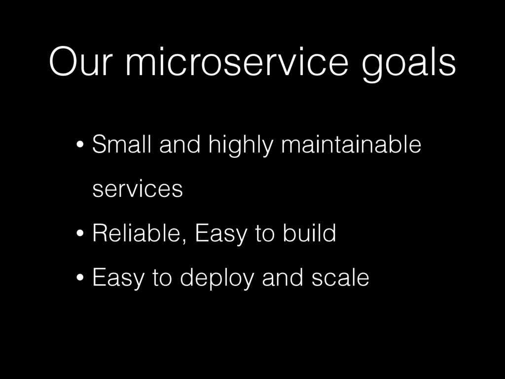Our microservice goals • Small and highly maint...