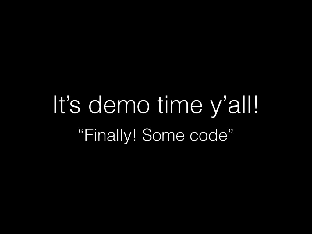 "It's demo time y'all! ""Finally! Some code"""