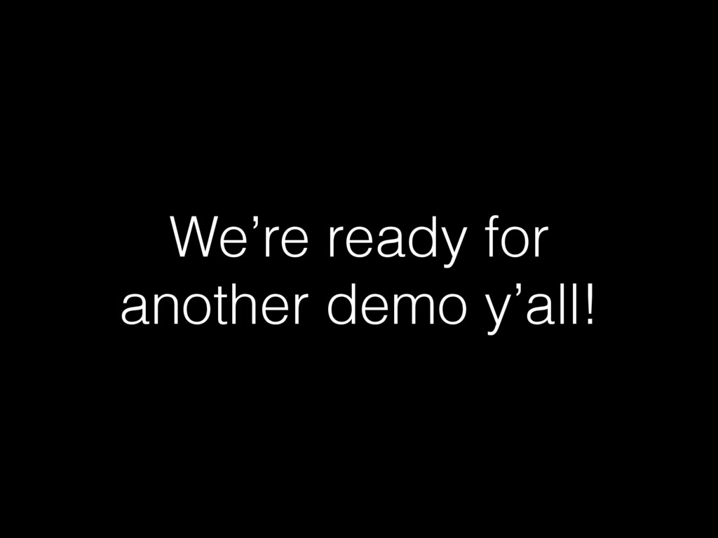 We're ready for another demo y'all!