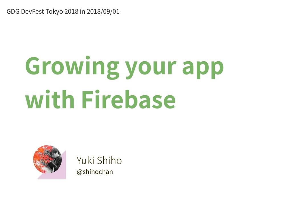 Yuki Shiho @shihochan Growing your app with Fir...