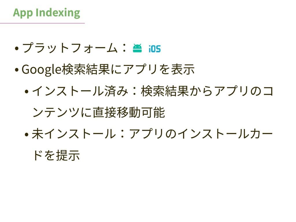 • プラットフォーム: • Google検索結果にアプリを表⽰ • インストール済み:検索結果...
