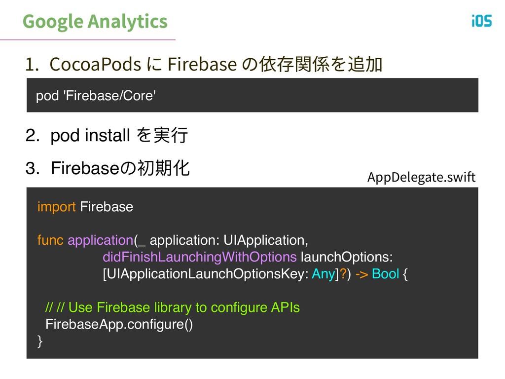 pod 'Firebase/Core' 1. CocoaPods に Firebase の依存...