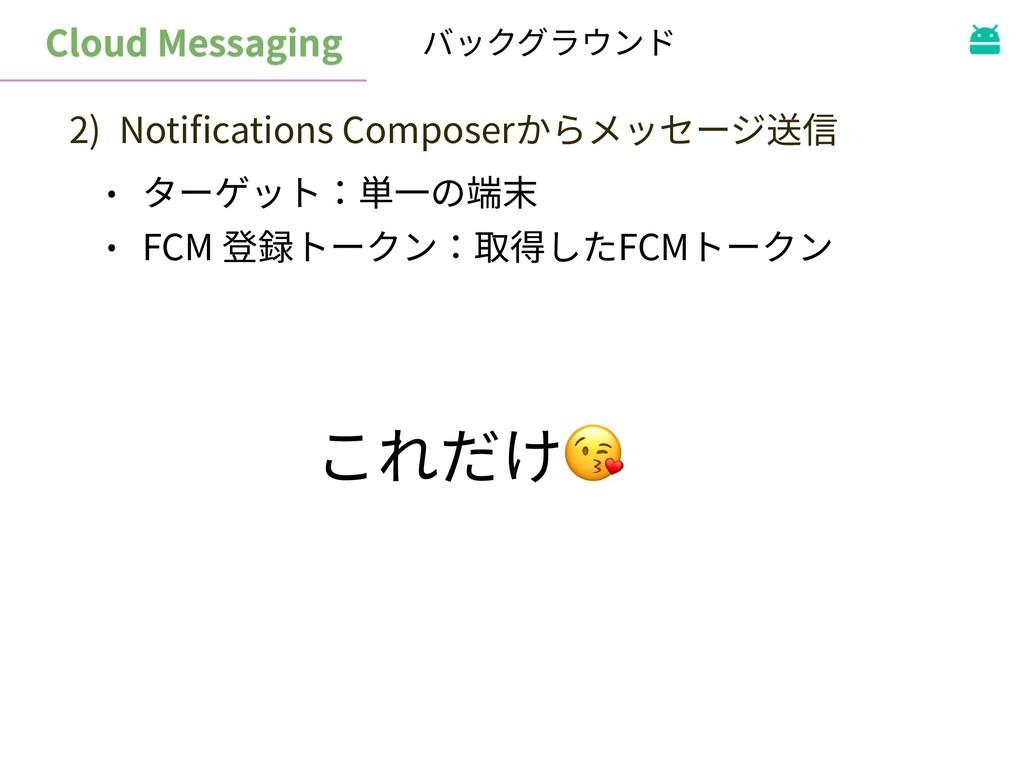 Cloud Messaging バックグラウンド 2) Notifications Compos...