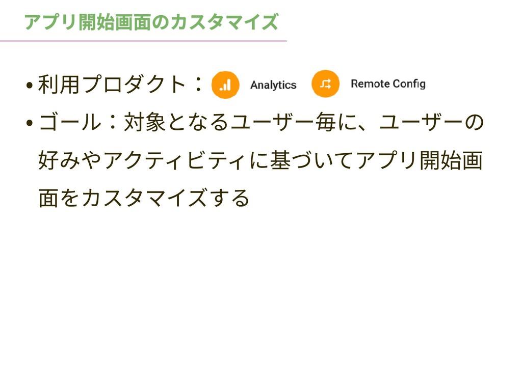 • 利⽤プロダクト: • ゴール:対象となるユーザー毎に、ユーザーの 好みやアクティビティに基...