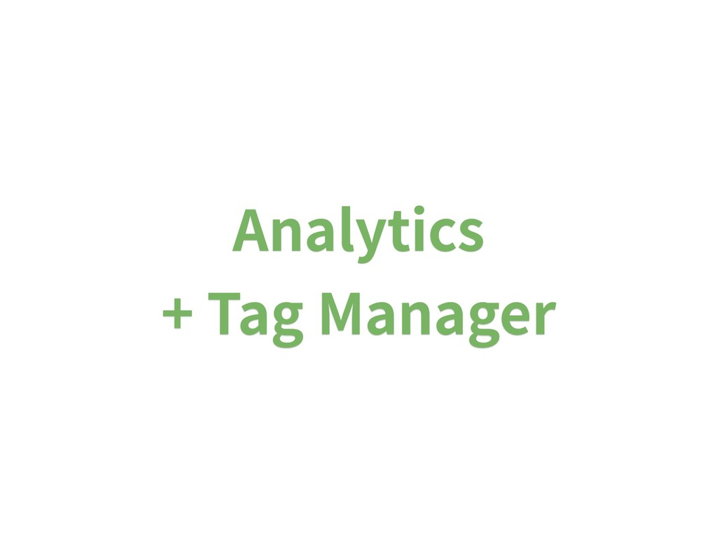 Analytics  + Tag Manager