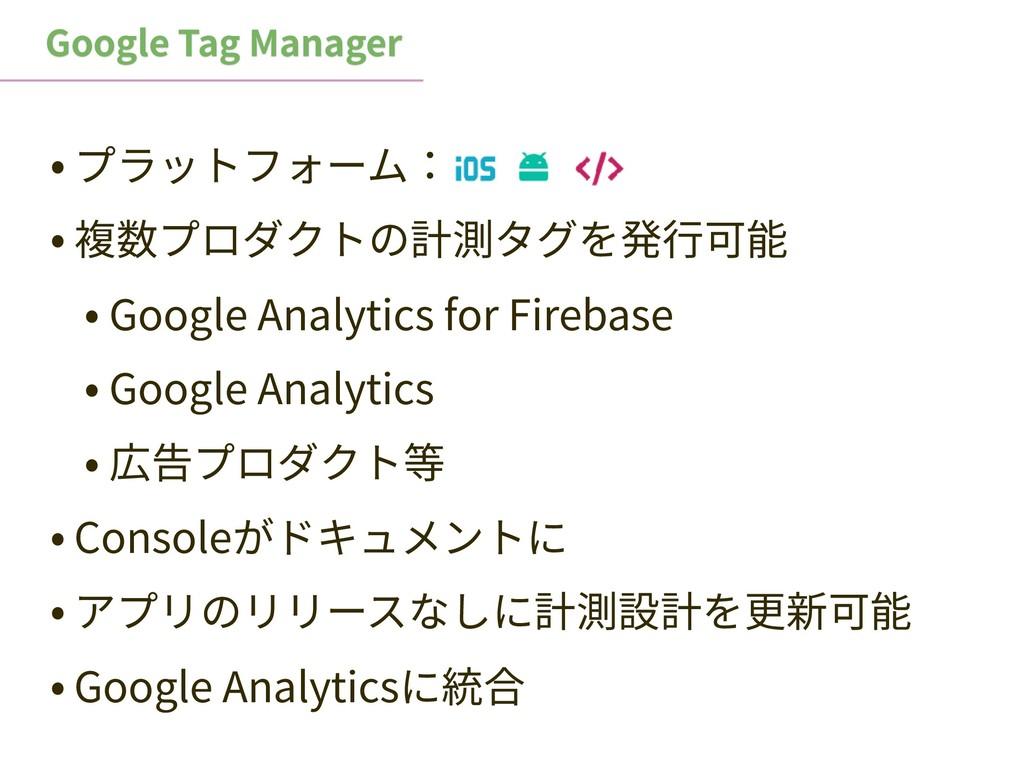 Google Tag Manager • プラットフォーム: • 複数プロダクトの計測タグを発...