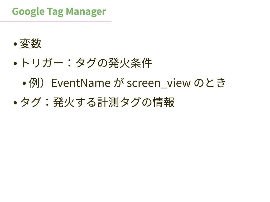 Google Tag Manager • 変数 • トリガー:タグの発⽕条件 • 例)Even...