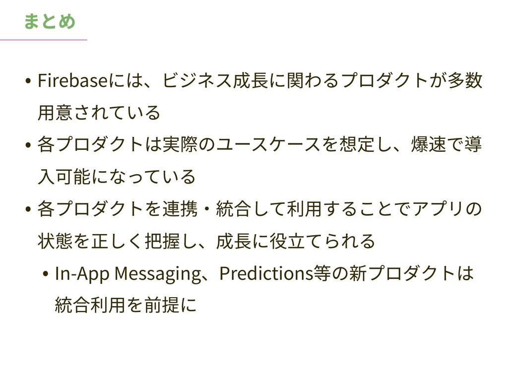 まとめ • Firebaseには、ビジネス成⻑に関わるプロダクトが多数 ⽤意されている • 各...