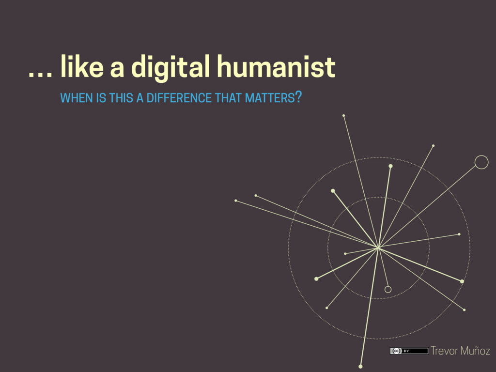 Trevor Muñoz … like a digital humanist WHEN IS ...