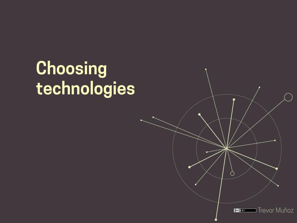 Trevor Muñoz Choosing technologies