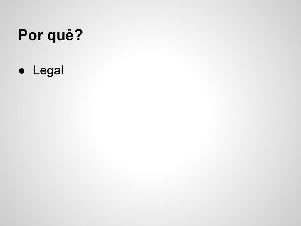 ● Legal Por quê?