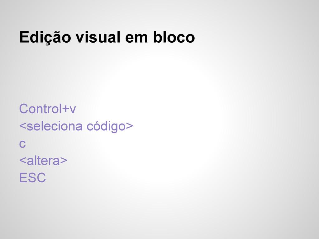 Edição visual em bloco Control+v <seleciona cód...