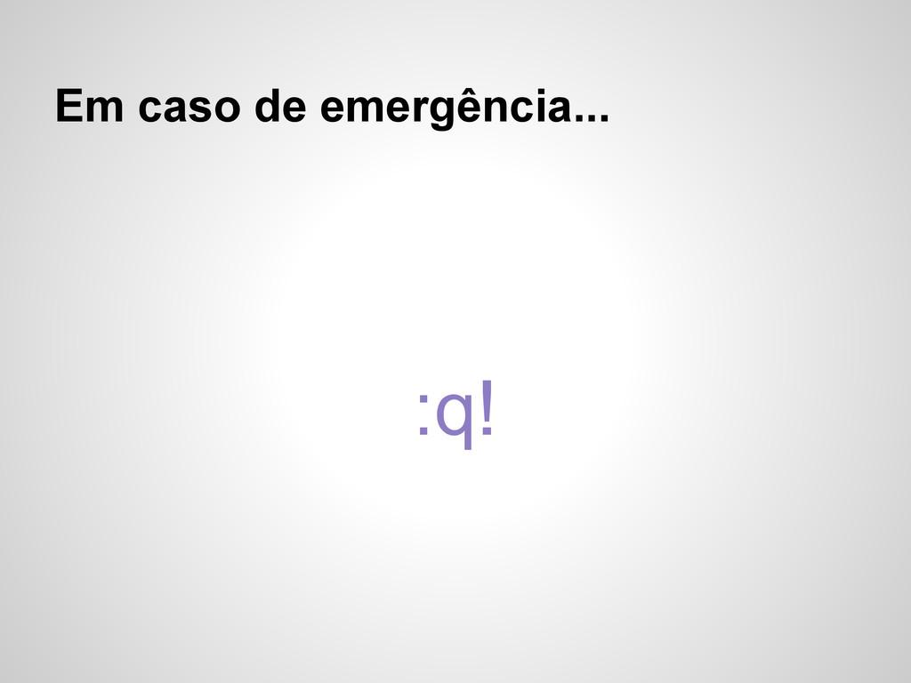 Em caso de emergência... :q!