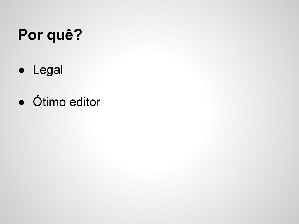 Por quê? ● Legal ● Ótimo editor
