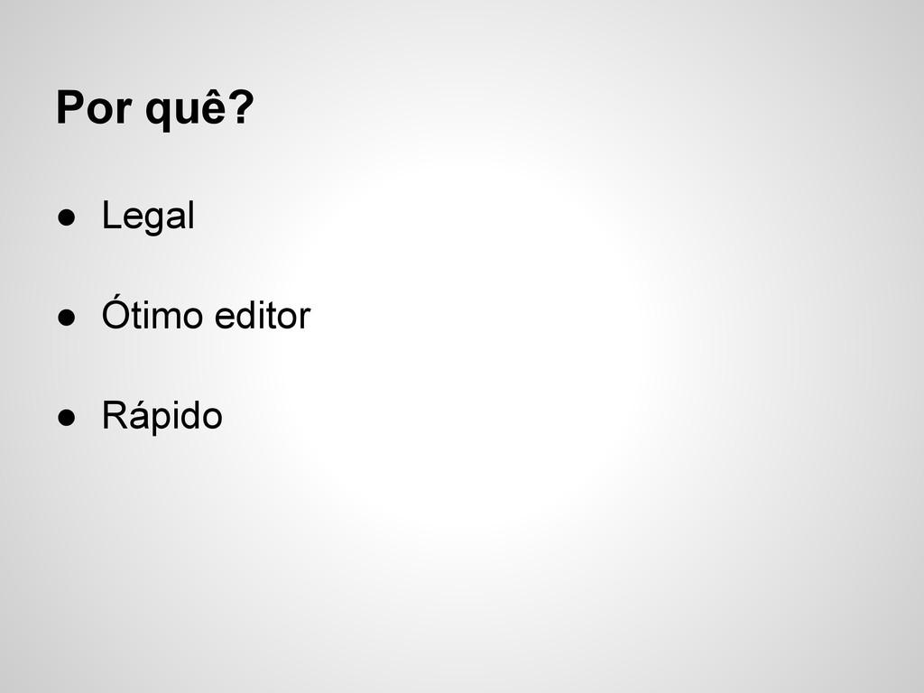 Por quê? ● Legal ● Ótimo editor ● Rápido