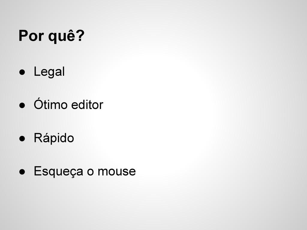 Por quê? ● Legal ● Ótimo editor ● Rápido ● Esqu...