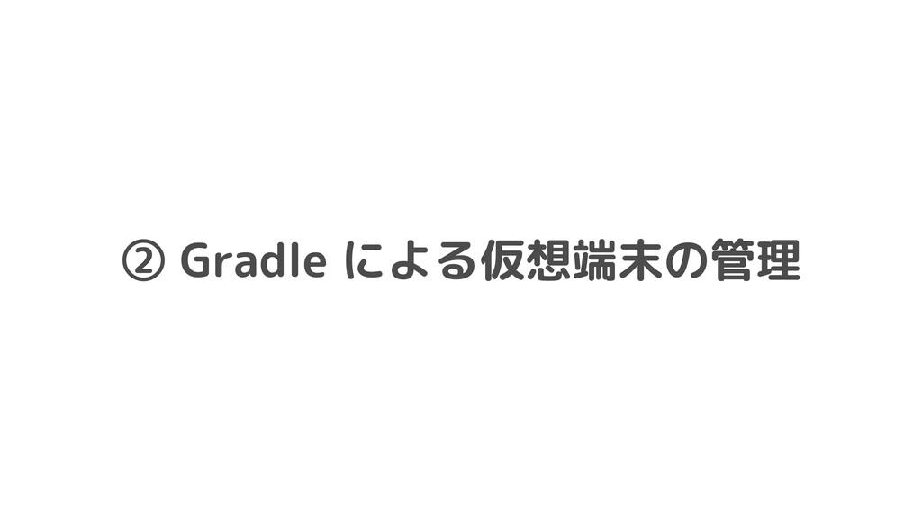 ② Gradle による仮想端末の管理