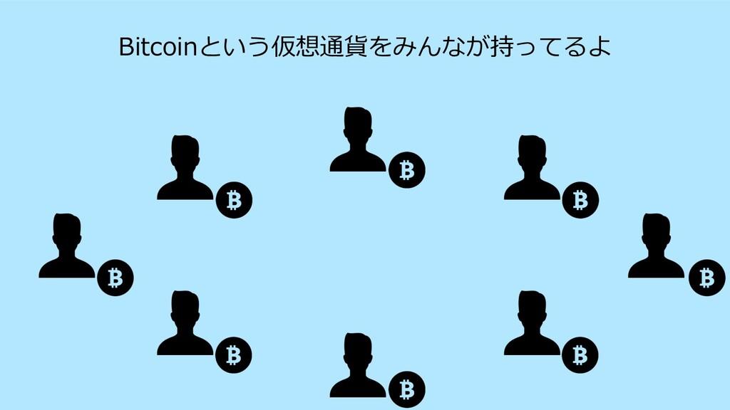 Bitcoinという仮想通貨をみんなが持ってるよ
