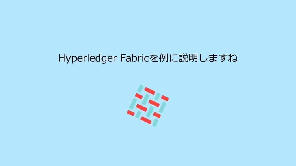 Hyperledger Fabricを例に説明しますね
