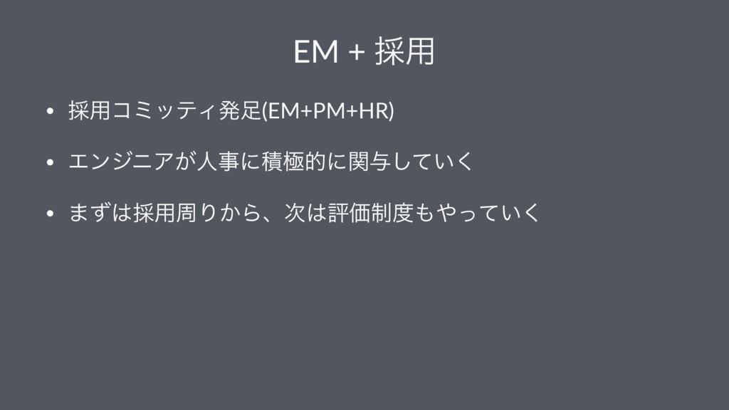 EM + ࠾༻ • ࠾༻ίϛοςΟൃ(EM+PM+HR) • ΤϯδχΞ͕ਓʹੵۃతʹؔ༩...