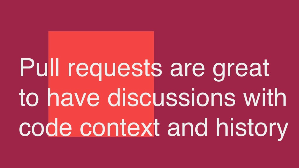 Pull requests are great to have discussions wit...